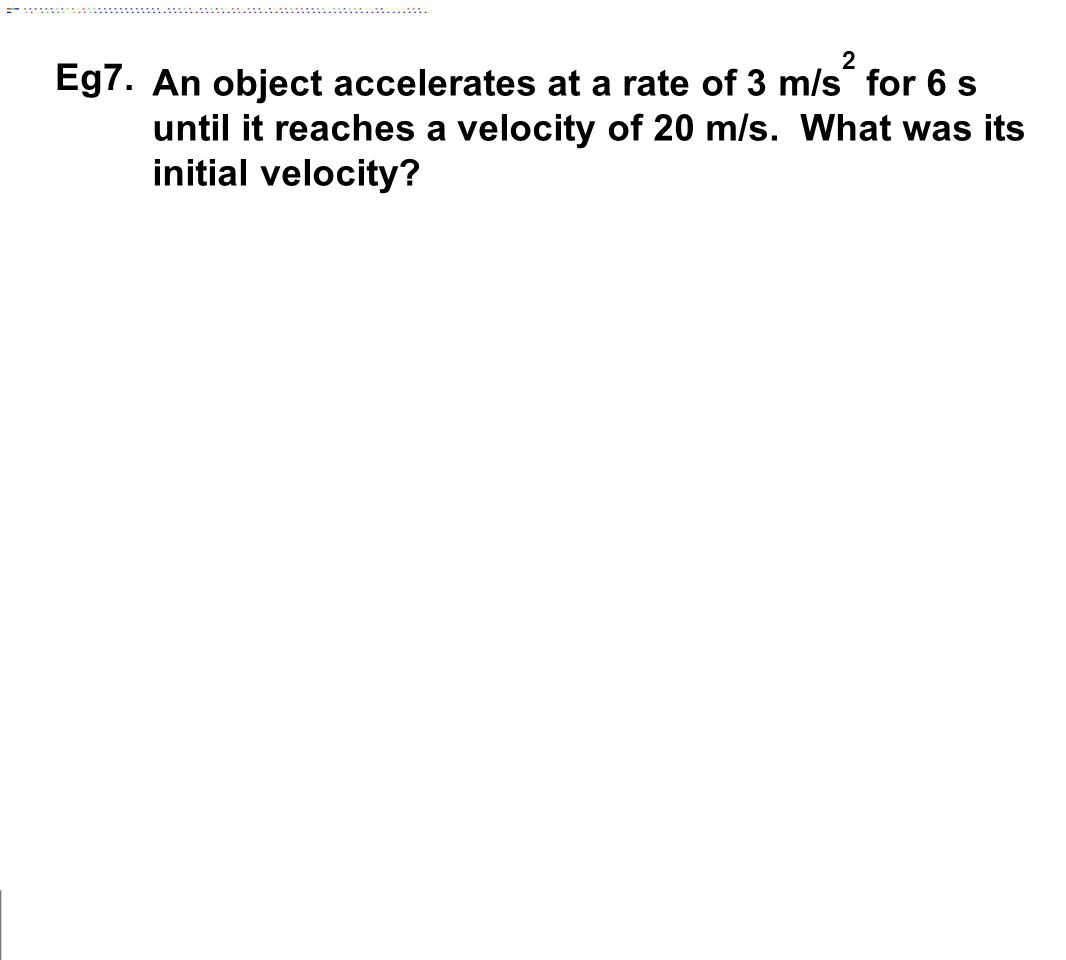 Eg7. An object accelerates at a rate of 3 m/s2 for 6 s until it reaches a velocity of 20 m/s.