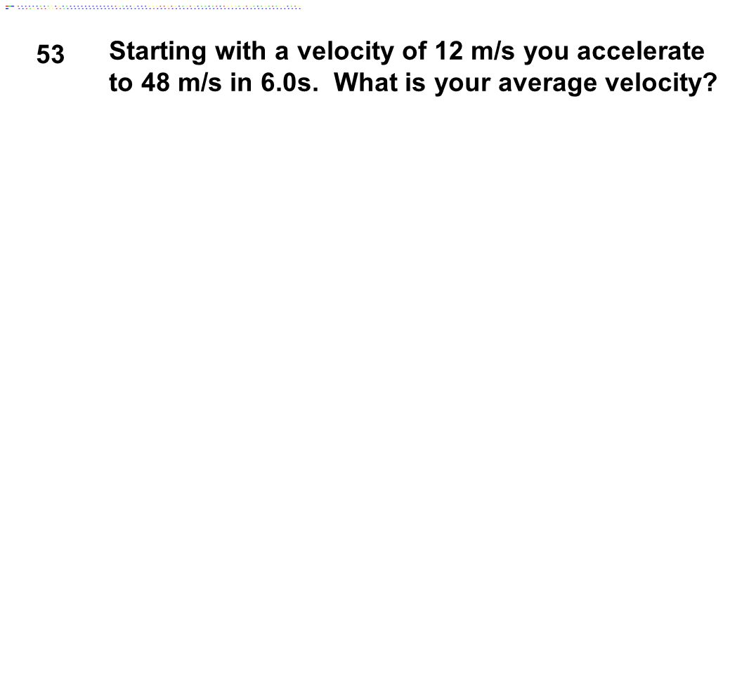 53 Starting with a velocity of 12 m/s you accelerate to 48 m/s in 6.0s.