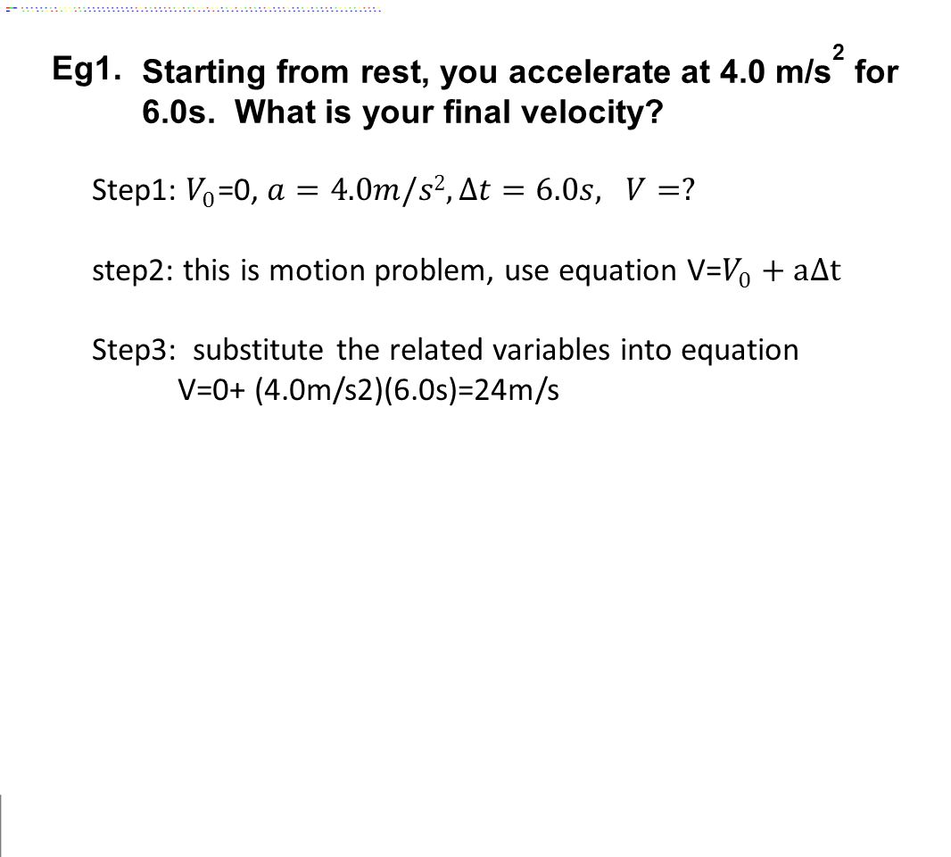 Eg1. Starting from rest, you accelerate at 4.0 m/s2 for 6.0s. What is your final velocity Step1: 𝑉 0 =0, 𝑎=4.0𝑚/𝑠2, ∆𝑡=6.0𝑠, 𝑉=