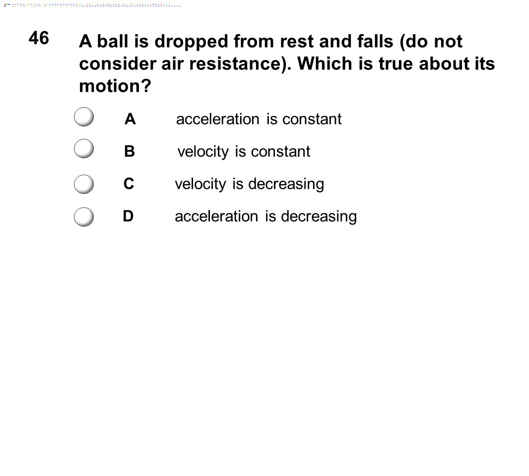 46 A ball is dropped from rest and falls (do not consider air resistance). Which is true about its motion