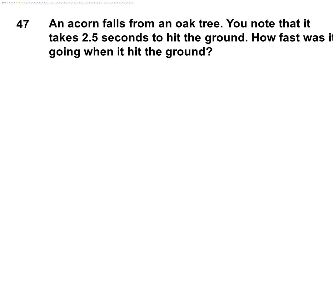 47 An acorn falls from an oak tree. You note that it takes 2.5 seconds to hit the ground.