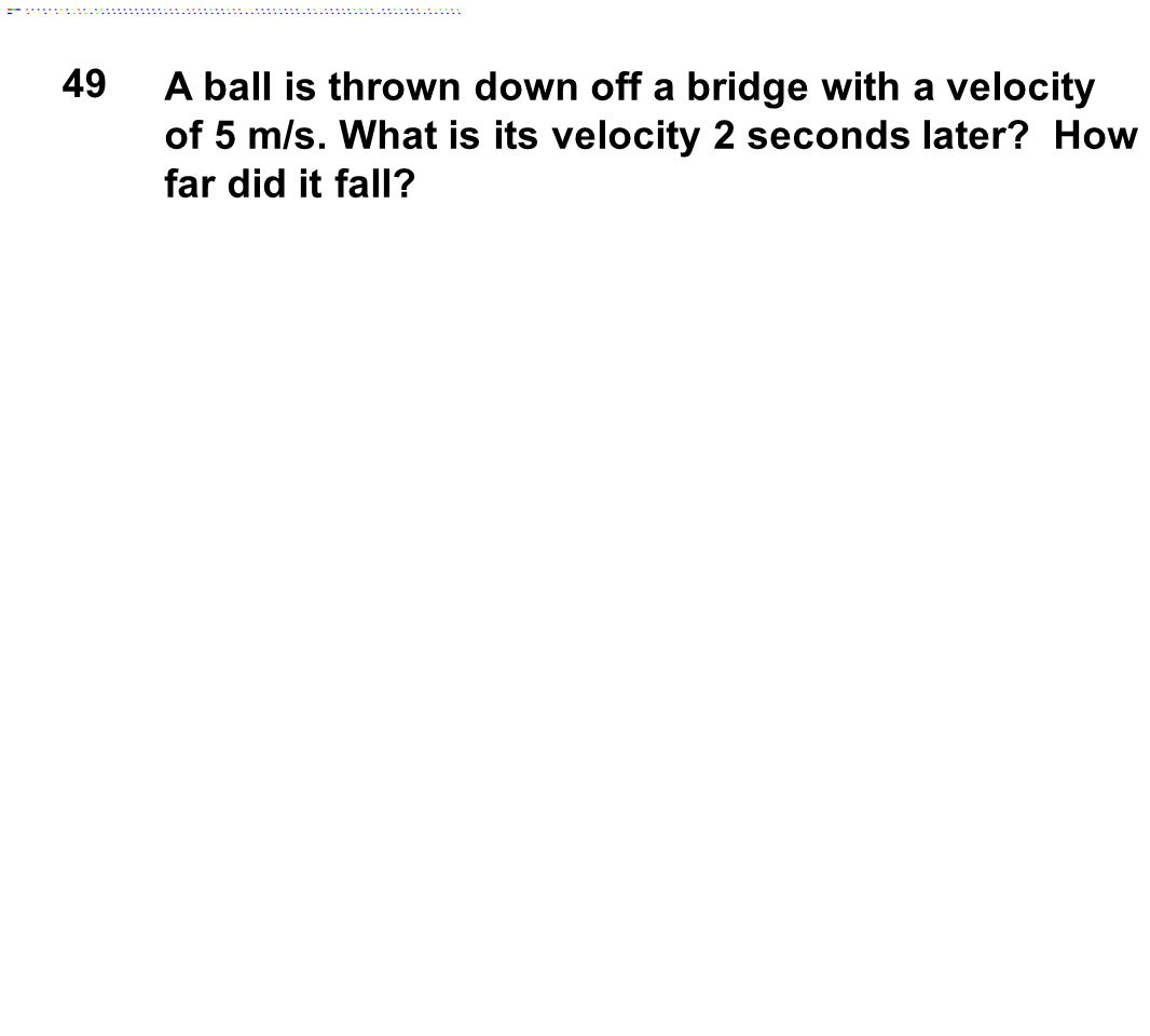 49 A ball is thrown down off a bridge with a velocity of 5 m/s.