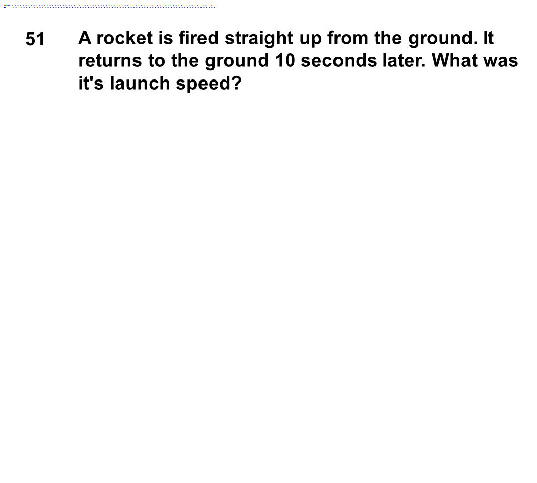 51 A rocket is fired straight up from the ground. It returns to the ground 10 seconds later.
