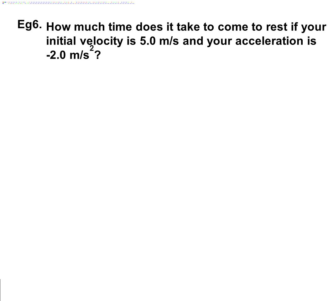 Eg6. How much time does it take to come to rest if your initial velocity is 5.0 m/s and your acceleration is.