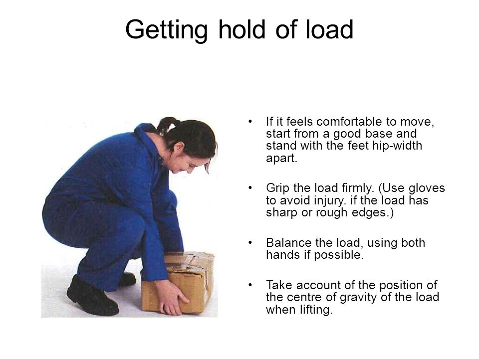 Getting hold of load If it feels comfortable to move, start from a good base and stand with the feet hip-width apart.