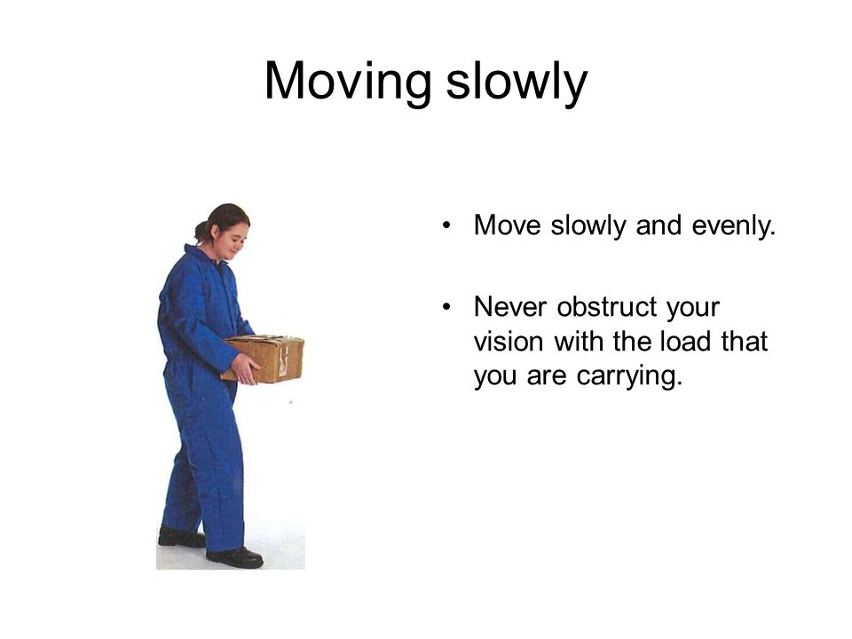 Moving slowly Move slowly and evenly.