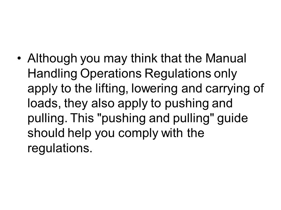 Although you may think that the Manual Handling Operations Regulations only apply to the lifting, lowering and carrying of loads, they also apply to pushing and pulling.