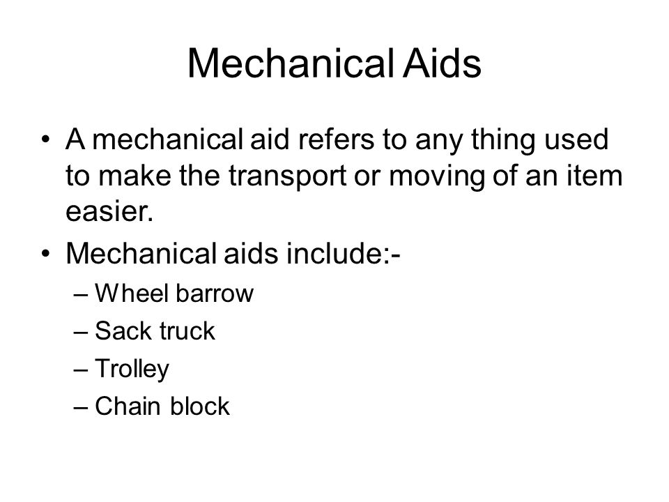 Mechanical Aids A mechanical aid refers to any thing used to make the transport or moving of an item easier.