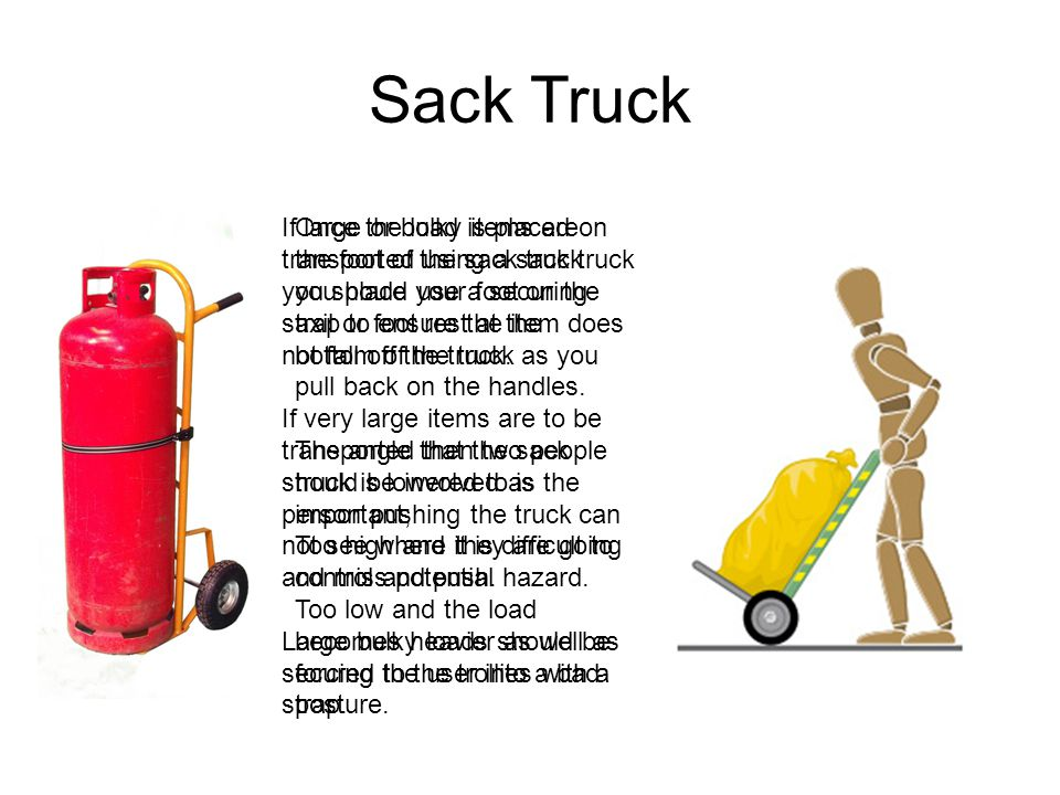Sack Truck If large or bulky items are transported using a sack truck you should use a securing strap to ensure the item does not fall off the truck.