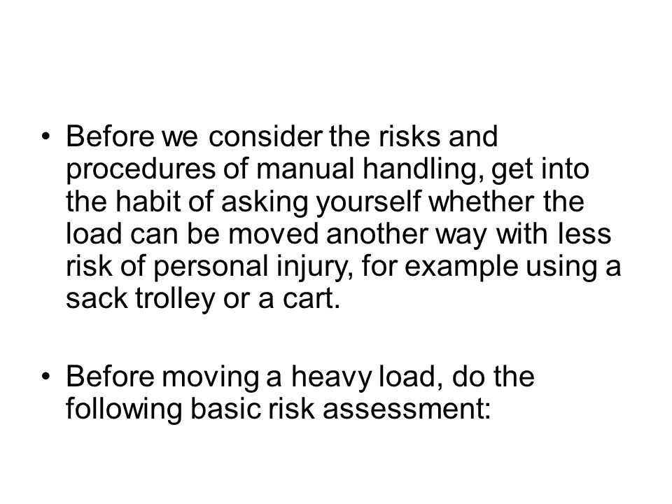 Before we consider the risks and procedures of manual handling, get into the habit of asking yourself whether the load can be moved another way with less risk of personal injury, for example using a sack trolley or a cart.