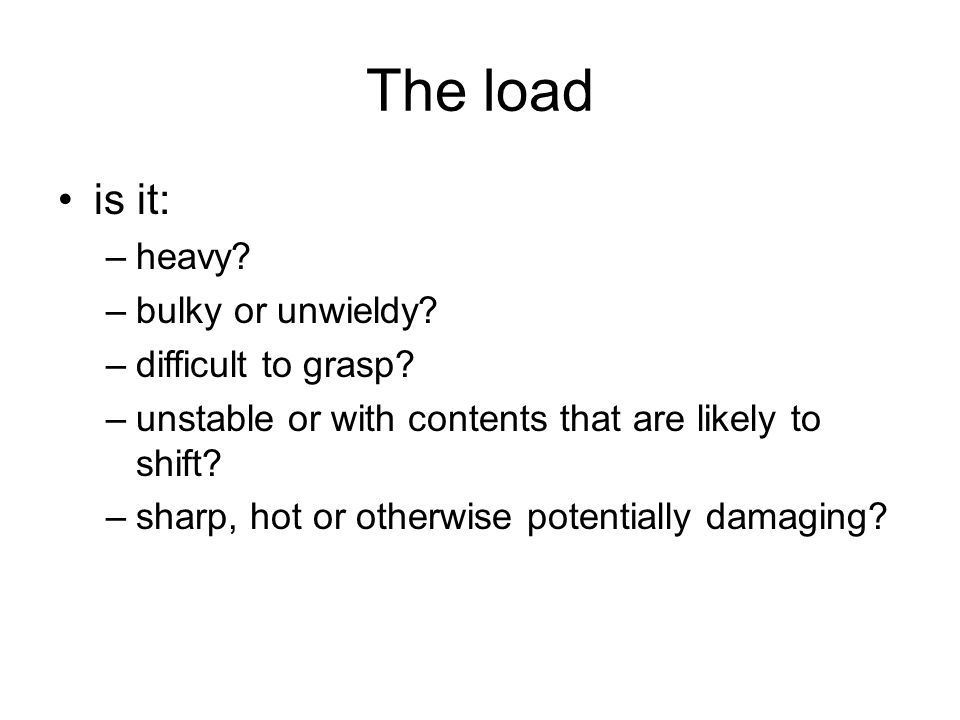 The load is it: heavy bulky or unwieldy difficult to grasp