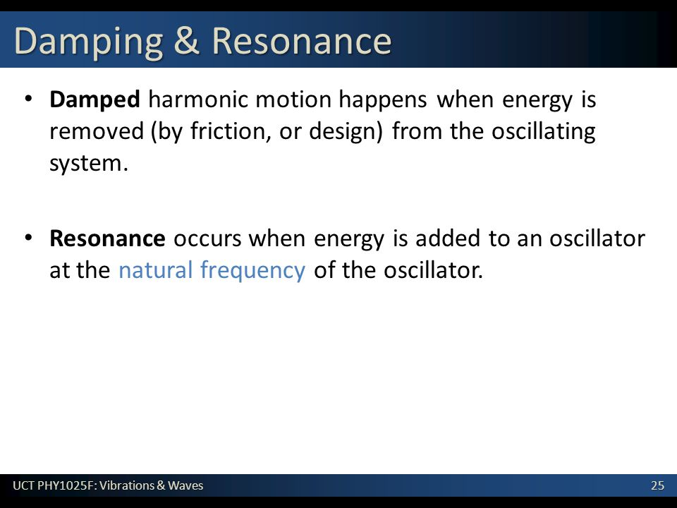 Damping & Resonance Damped harmonic motion happens when energy is removed (by friction, or design) from the oscillating system.