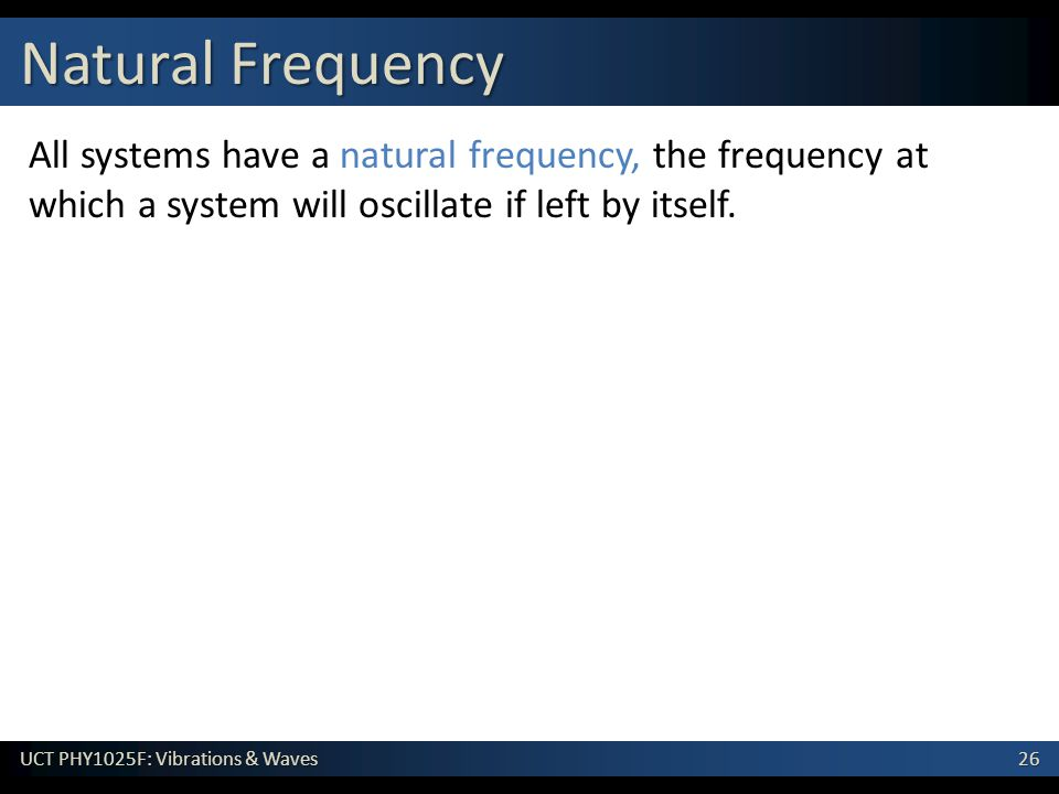 Natural Frequency All systems have a natural frequency, the frequency at which a system will oscillate if left by itself.