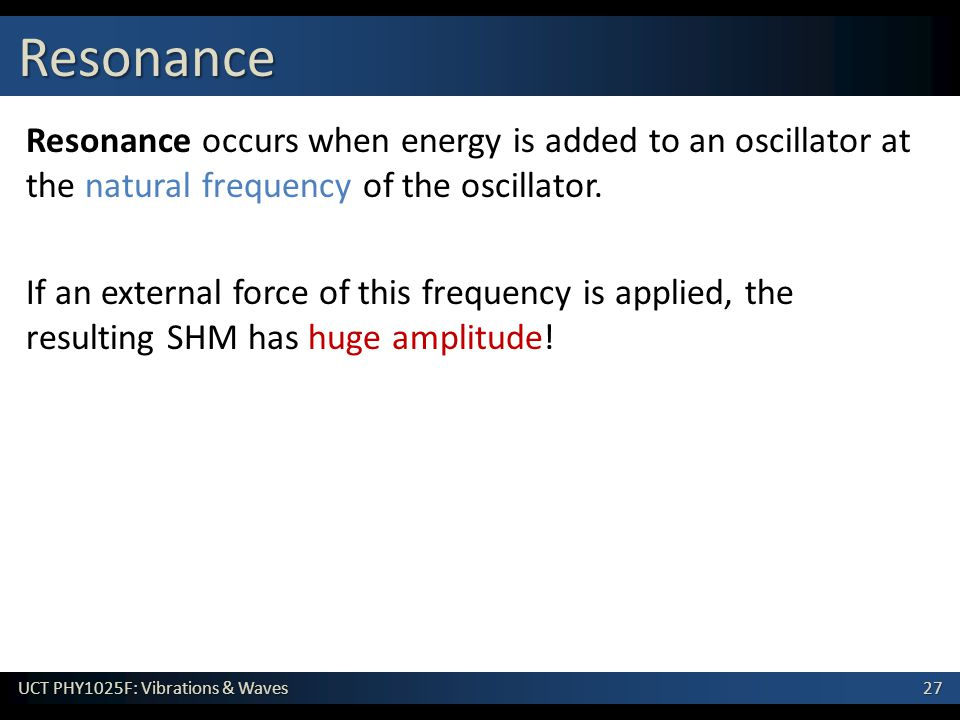 Resonance Resonance occurs when energy is added to an oscillator at the natural frequency of the oscillator.