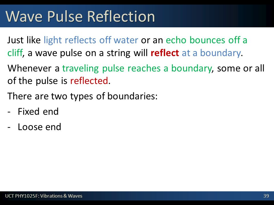 Wave Pulse Reflection Just like light reflects off water or an echo bounces off a cliff, a wave pulse on a string will reflect at a boundary.