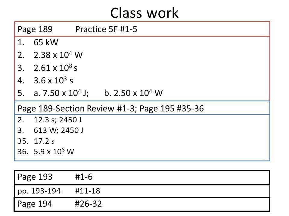 Class work Page 189 Practice 5F #1-5 65 kW 2.38 x 104 W 2.61 x 108 s