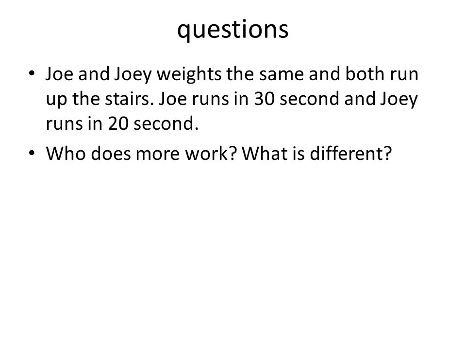 questions Joe and Joey weights the same and both run up the stairs. Joe runs in 30 second and Joey runs in 20 second.