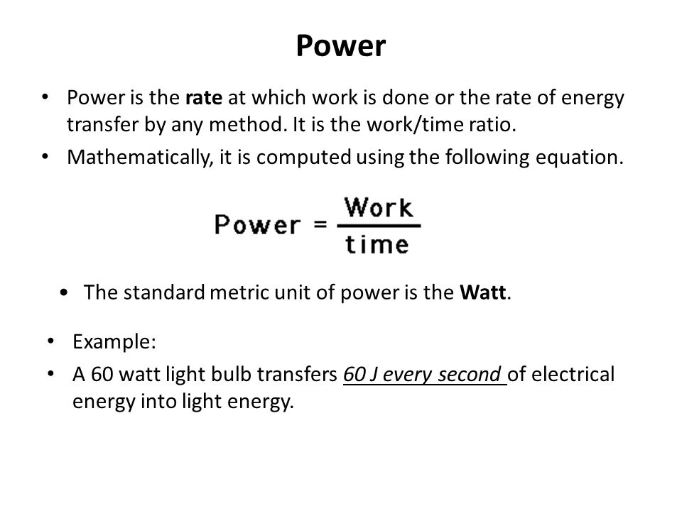Power Power is the rate at which work is done or the rate of energy transfer by any method. It is the work/time ratio.