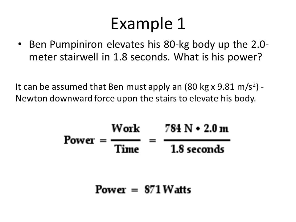 Example 1 Ben Pumpiniron elevates his 80-kg body up the 2.0-meter stairwell in 1.8 seconds. What is his power