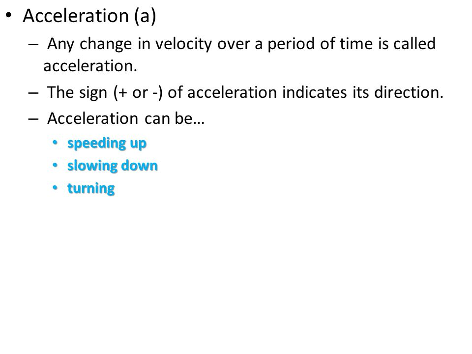 Acceleration (a) Any change in velocity over a period of time is called acceleration. The sign (+ or -) of acceleration indicates its direction.