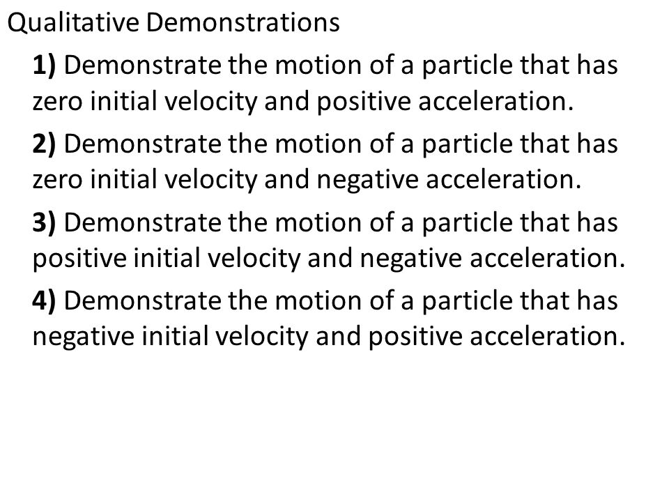 Qualitative Demonstrations 1) Demonstrate the motion of a particle that has zero initial velocity and positive acceleration.