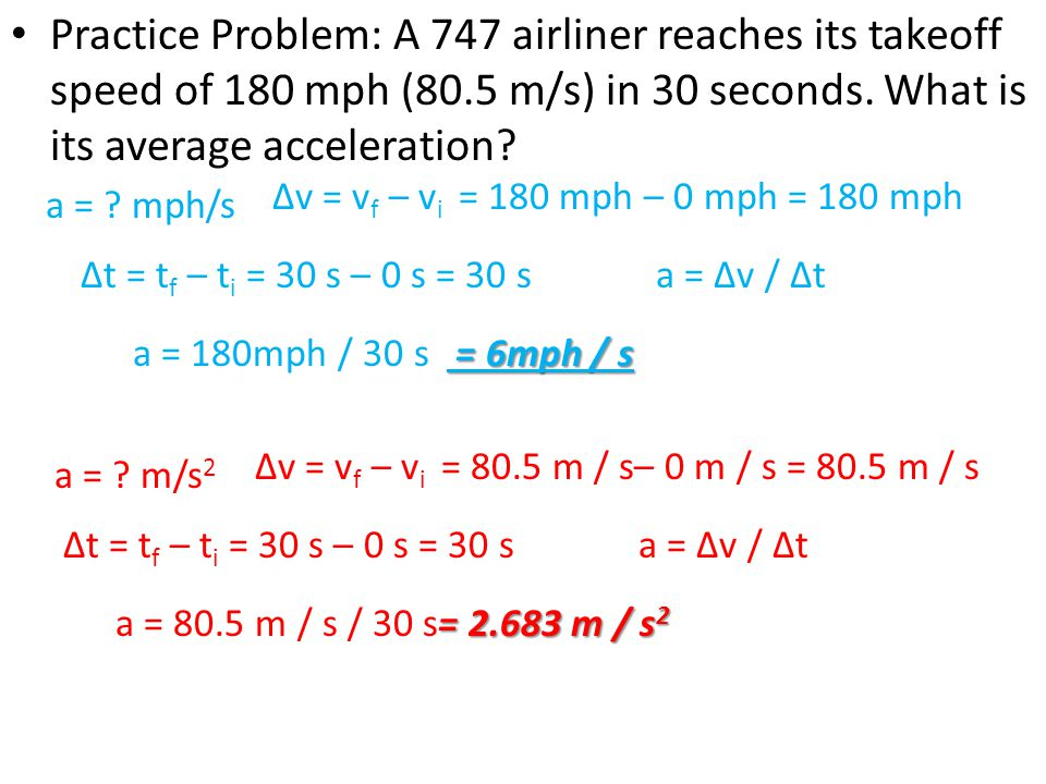 Practice Problem: A 747 airliner reaches its takeoff speed of 180 mph (80.5 m/s) in 30 seconds. What is its average acceleration