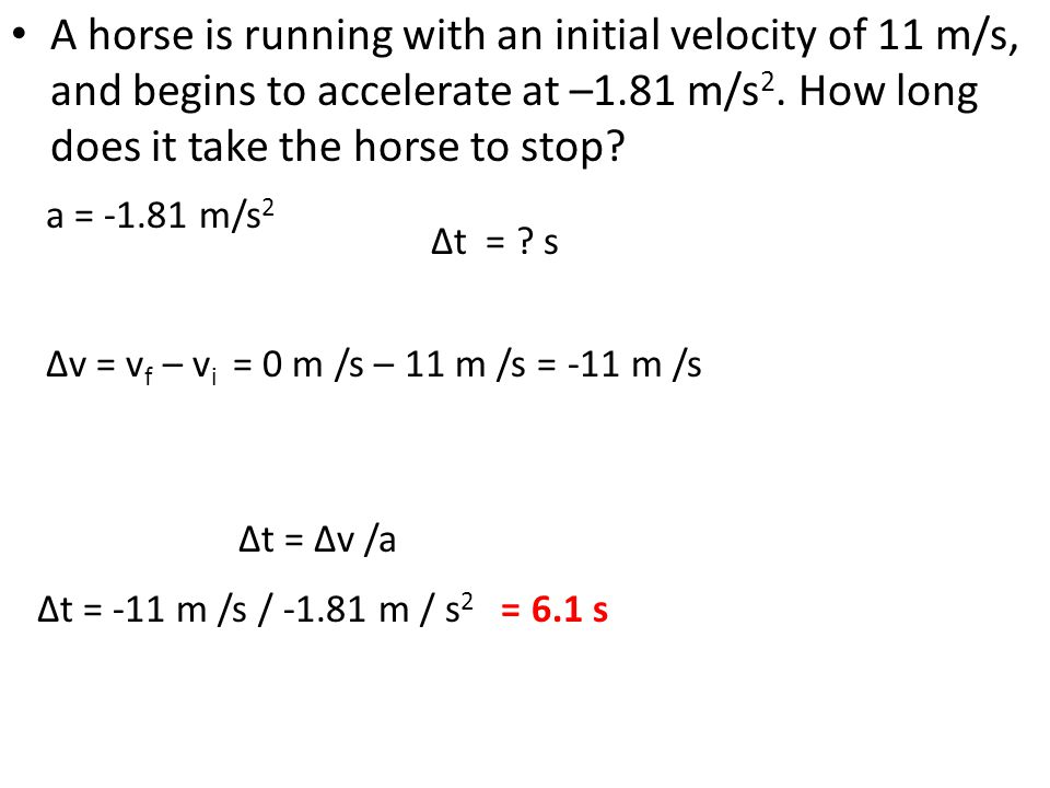 A horse is running with an initial velocity of 11 m/s, and begins to accelerate at –1.81 m/s2. How long does it take the horse to stop