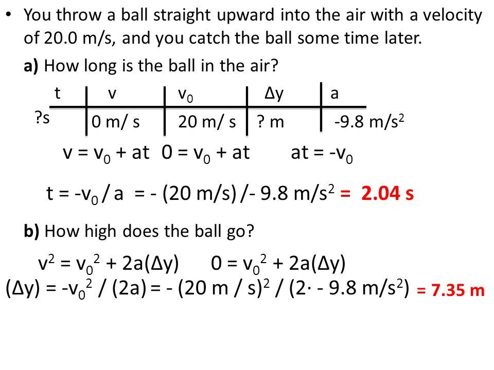 v = v0 + at 0 = v0 + at at = -v0 t = -v0 / a = - (20 m/s) /- 9.8 m/s2