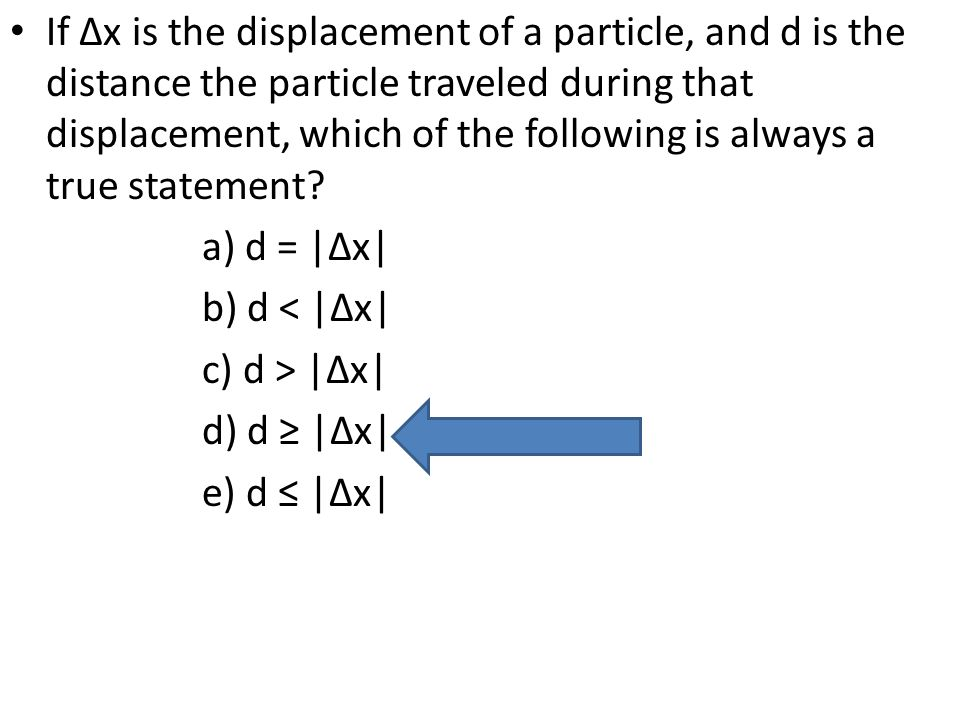 If ∆x is the displacement of a particle, and d is the distance the particle traveled during that displacement, which of the following is always a true statement