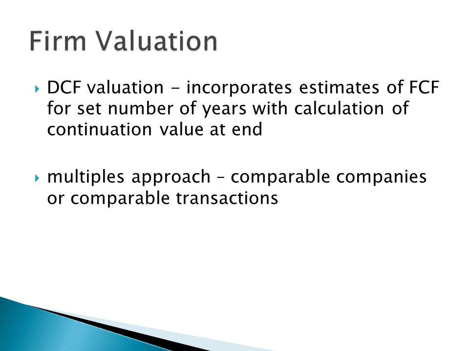 Firm Valuation DCF valuation - incorporates estimates of FCF for set number of years with calculation of continuation value at end.