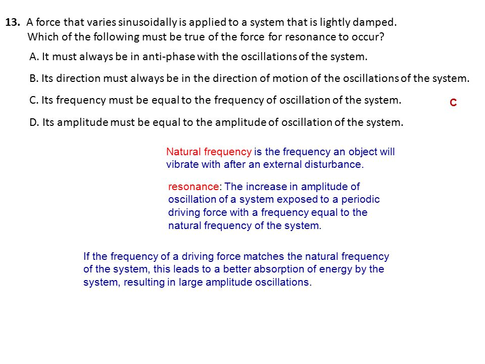 13. A force that varies sinusoidally is applied to a system that is lightly damped.