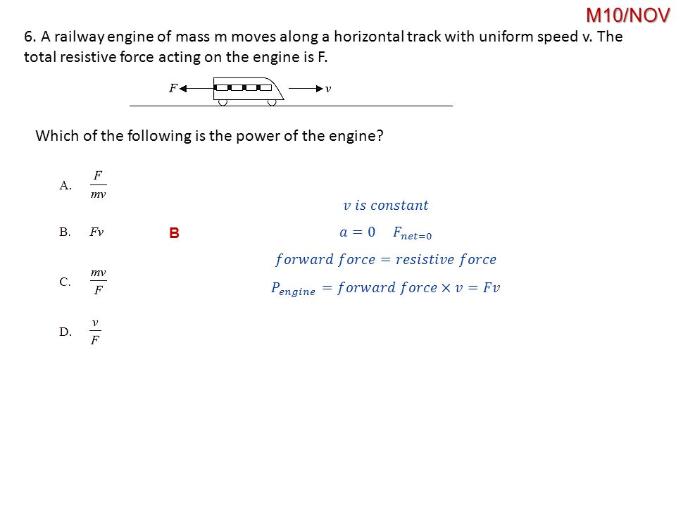 M10/NOV 6. A railway engine of mass m moves along a horizontal track with uniform speed v. The total resistive force acting on the engine is F.
