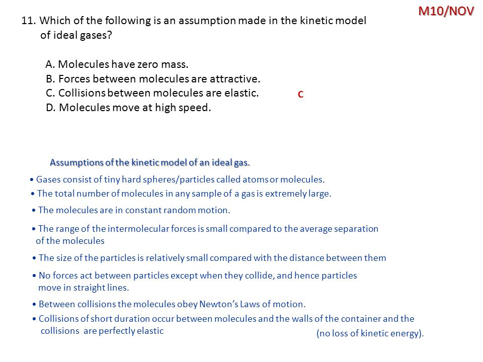 M10/NOV 11. Which of the following is an assumption made in the kinetic model. of ideal gases A. Molecules have zero mass.