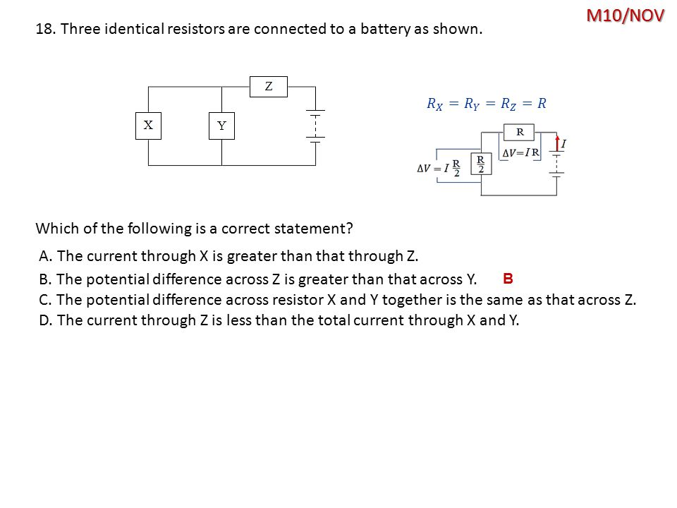 M10/NOV 18. Three identical resistors are connected to a battery as shown. 𝑅 𝑋 = 𝑅 𝑌 = 𝑅 𝑍 =𝑅. Which of the following is a correct statement