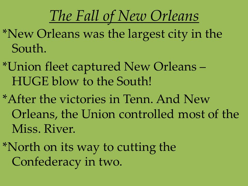 The Fall of New Orleans *New Orleans was the largest city in the South. *Union fleet captured New Orleans – HUGE blow to the South!