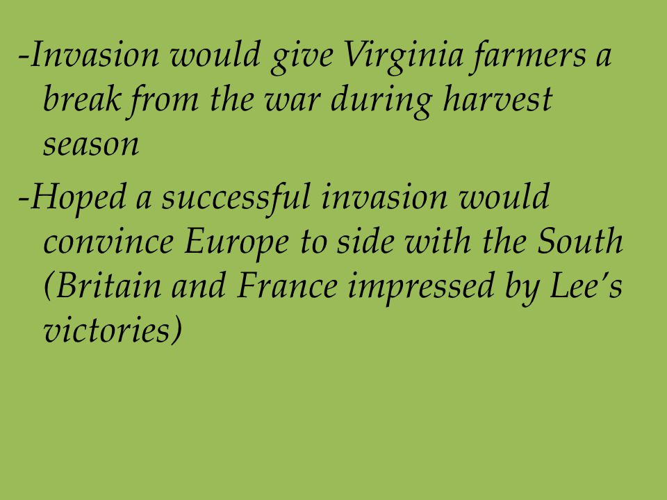 -Invasion would give Virginia farmers a break from the war during harvest season -Hoped a successful invasion would convince Europe to side with the South (Britain and France impressed by Lee's victories)