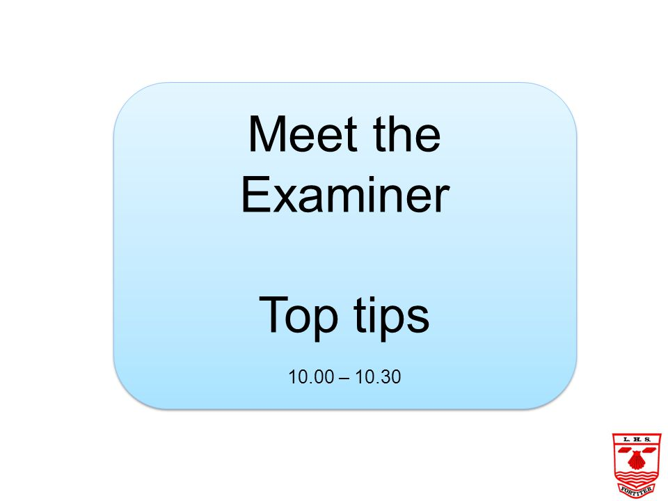 Meet the Examiner Top tips 10.00 – 10.30