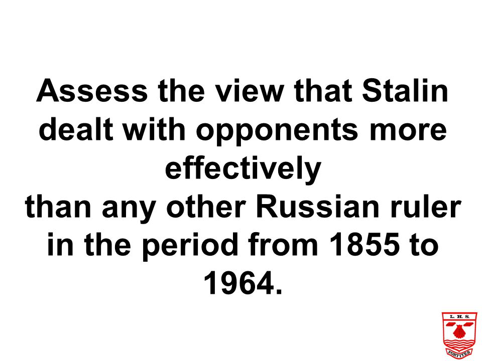 Assess the view that Stalin dealt with opponents more effectively than any other Russian ruler in the period from 1855 to 1964.