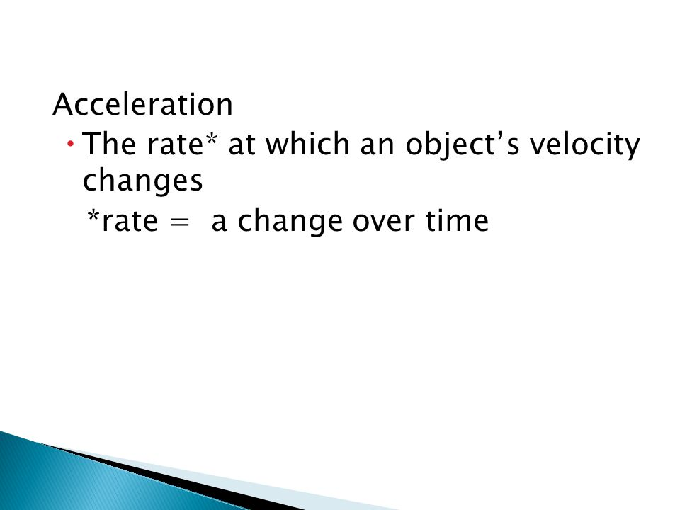 Acceleration The rate* at which an object's velocity changes *rate = a change over time