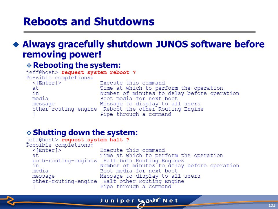 Reboots and Shutdowns Always gracefully shutdown JUNOS software before removing power! Rebooting the system: