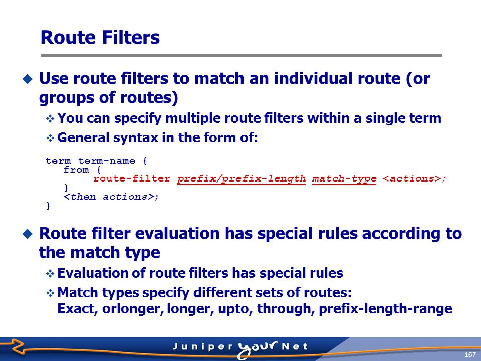 Route Filters Use route filters to match an individual route (or groups of routes) You can specify multiple route filters within a single term.