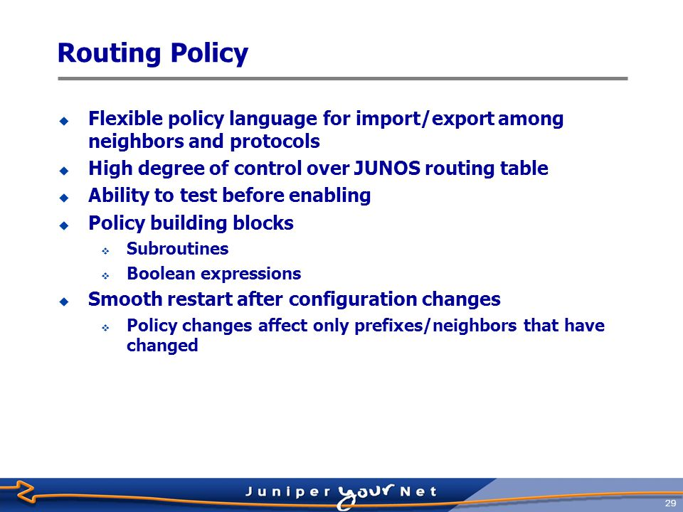 Routing Policy Flexible policy language for import/export among neighbors and protocols. High degree of control over JUNOS routing table.