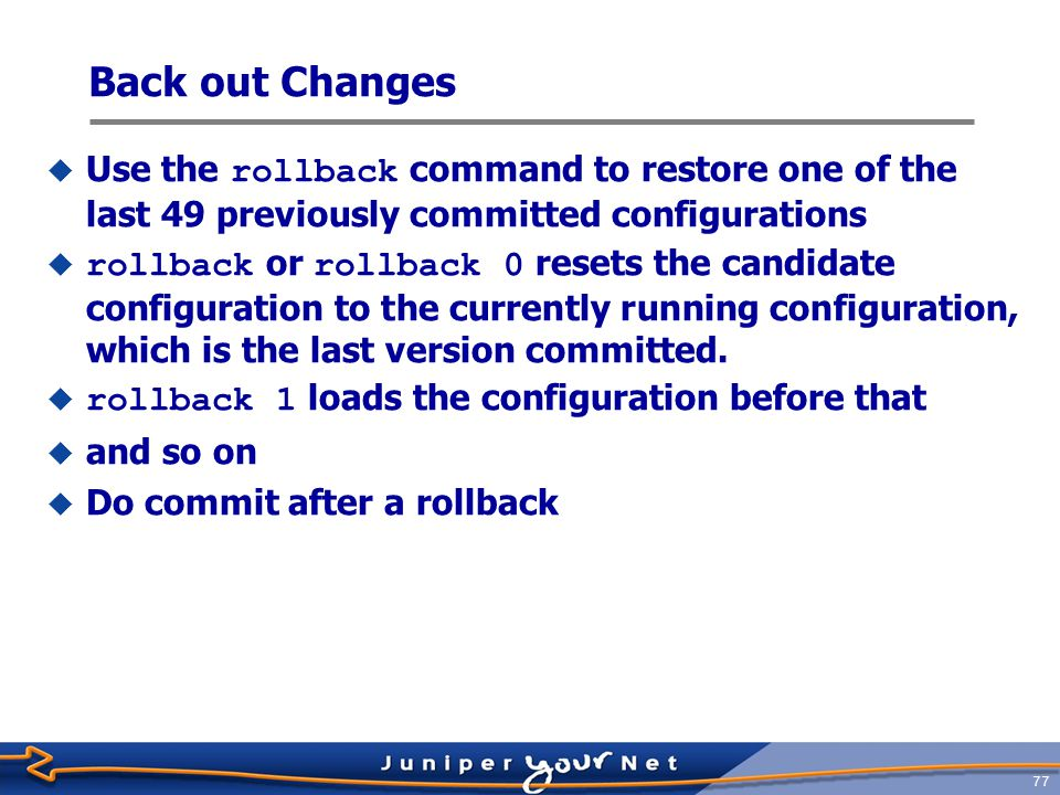 Back out Changes Use the rollback command to restore one of the last 49 previously committed configurations.