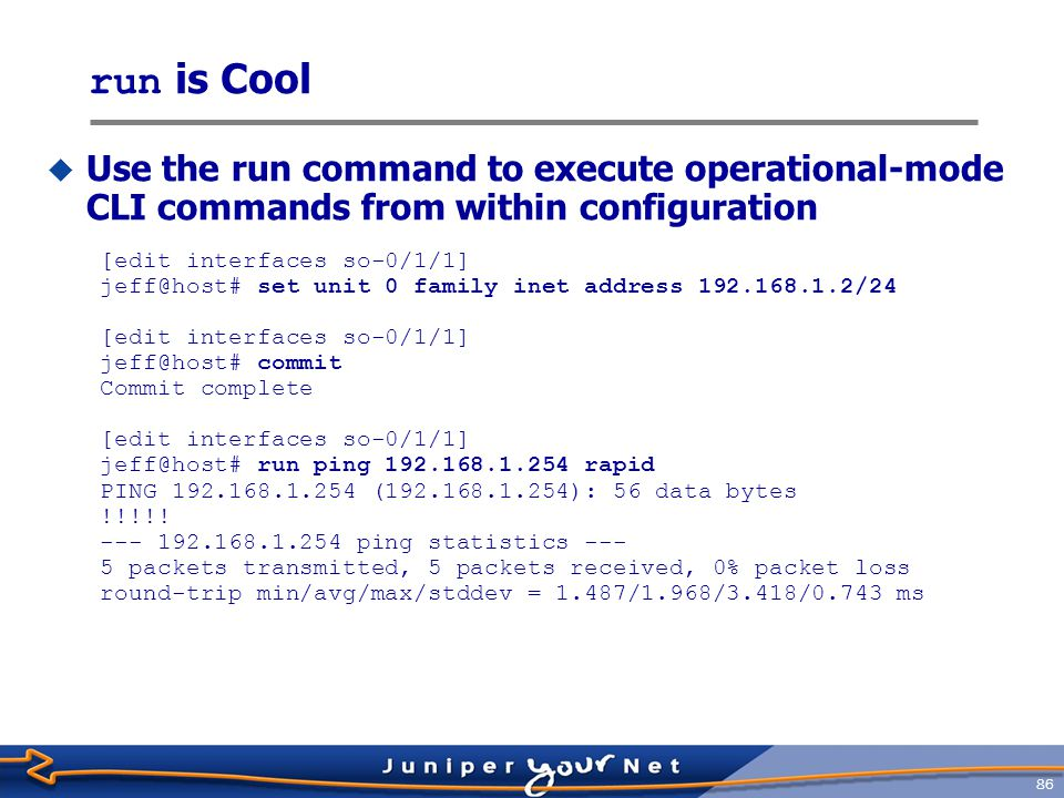 run is Cool Use the run command to execute operational-mode CLI commands from within configuration.