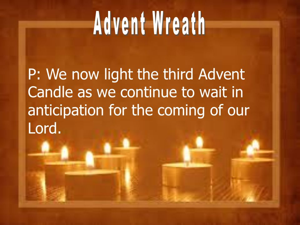 Advent Wreath P: We now light the third Advent Candle as we continue to wait in anticipation for the coming of our Lord.