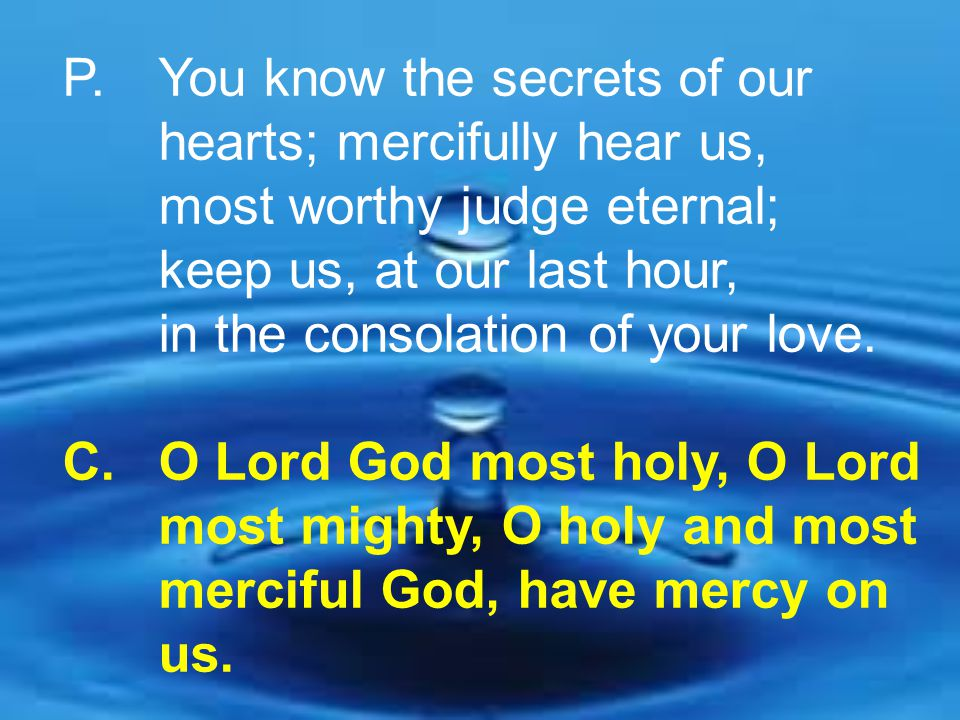 P. You know the secrets of our. hearts; mercifully hear us,