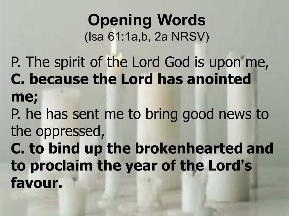 Opening Words P. The spirit of the Lord God is upon me,