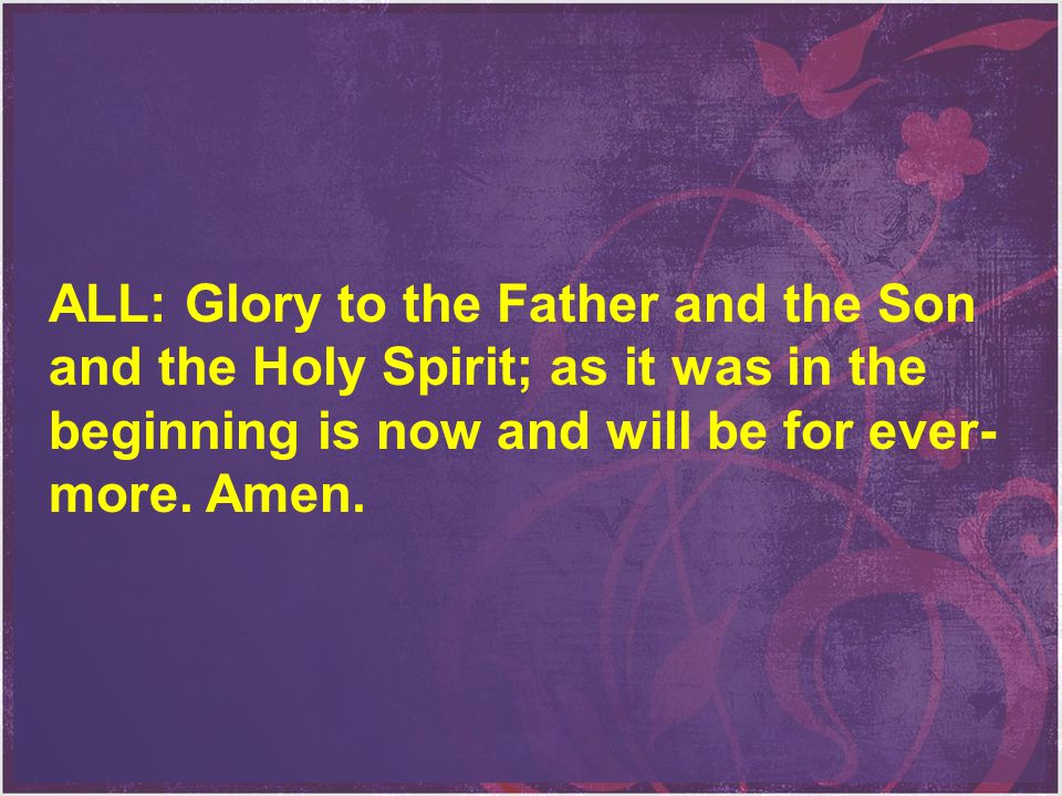 ALL: Glory to the Father and the Son and the Holy Spirit; as it was in the beginning is now and will be for ever-more.