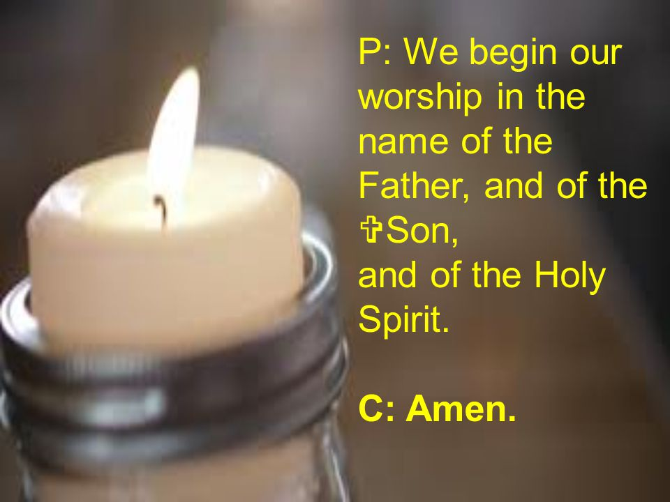 P: We begin our worship in the name of the Father, and of the Son,
