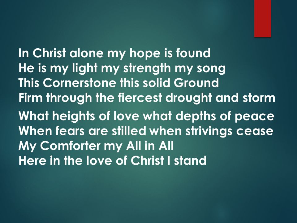 In Christ alone my hope is found He is my light my strength my song This Cornerstone this solid Ground Firm through the fiercest drought and storm What heights of love what depths of peace When fears are stilled when strivings cease My Comforter my All in All Here in the love of Christ I stand
